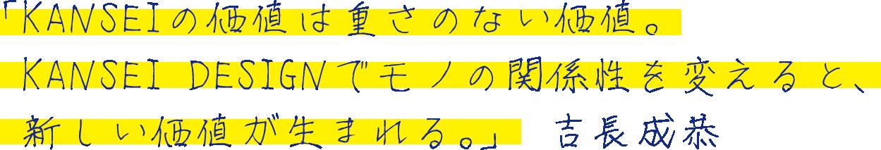 「KANSEIの価値は重さのない価値。 KANSEI DESIGNでモノの関係性を変えると、 新しい価値が生まれる。」 吉長成恭
